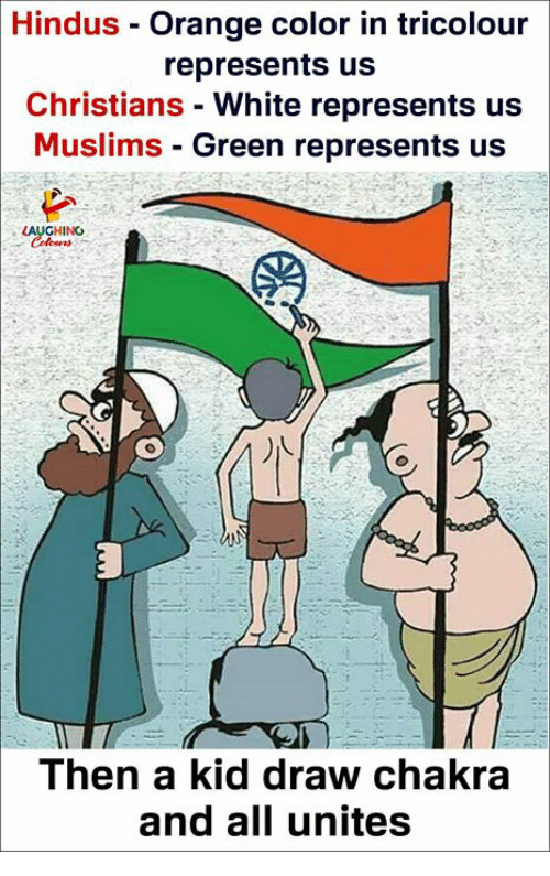 Orange, White, and Indianpeoplefacebook: Hindus - Orange color in tricolour  represents us  Christians - White represents us  Muslims - Green represents us  HING  Then a kid draw chakra  and all unites