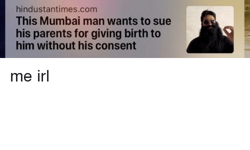 giving birth: hindustantimes.com  This Mumbai man wants to sue  his parents for giving birth to  him without his consent me irl