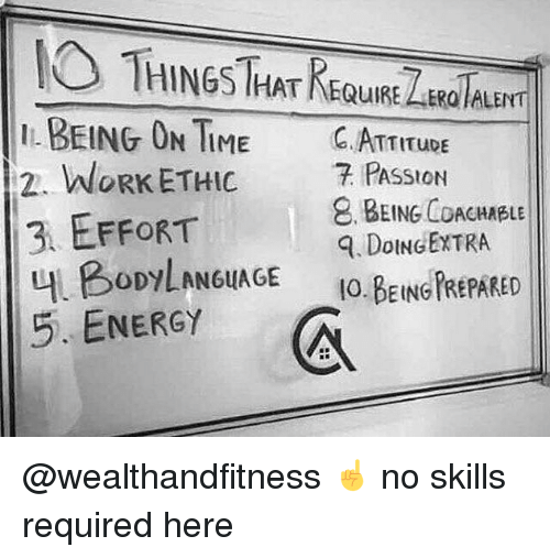 work ethic: HINGS HATKEQUIRE ER ALENT  BEING OTIME C. ATTITupE  2. WORK ETHIC 7 PAsStoN  3 EFFORT  내 BODYLAN6uAGE  5. ENERGY  BEING COACHABLE  . DoINGEXTRA  IO.BEING PREPARED @wealthandfitness ☝️ no skills required here