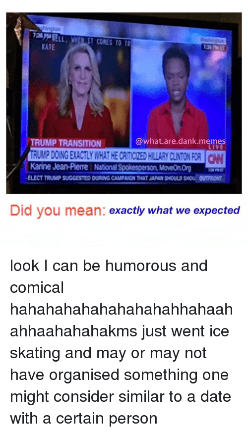 What Are Dank: hington  KATE  TRUMP TRANSITION  @what are dank meme  Karine Jean-Pierre NationalSpokesperson MoveOnorg  ELECT TRUMPSUGGESTED DURINGCAMPAIGNTHATJAPAN SHOULD OUTRRONT  Did you mean  exactly what we expected look I can be humorous and comical hahahahahahahahahahhahaahahhaahahahakms just went ice skating and may or may not have organised something one might consider similar to a date with a certain person