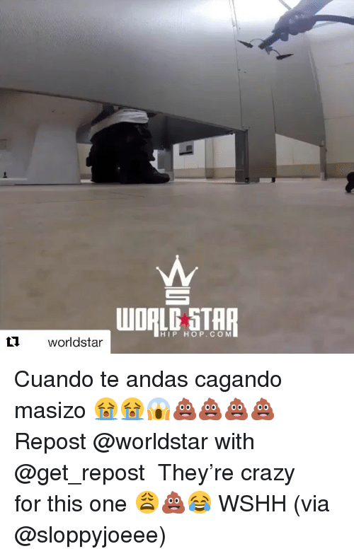 Crazy, Memes, and Worldstar: HIP HOP.CO M  L1 worldstar Cuando te andas cagando masizo 😭😭😱💩💩💩💩 Repost @worldstar with @get_repost ・・・ They're crazy for this one 😩💩😂 WSHH (via @sloppyjoeee)