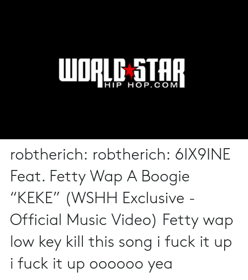 "Fetty Wap: HIP HOP. COM robtherich:  robtherich:  6IX9INE Feat. Fetty Wap  A Boogie ""KEKE"" (WSHH Exclusive - Official Music Video)  Fetty wap low key kill this song   i fuck it up i fuck it up oooooo yea"