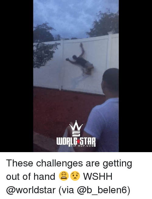 Memes, Worldstar, and Wshh: HIP HOP. COM These challenges are getting out of hand 😩😧 WSHH @worldstar (via @b_belen6)