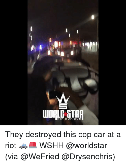 Memes, Riot, and Worldstar: HIP HOP.COM They destroyed this cop car at a riot 🚓🚨 WSHH @worldstar (via @WeFried @Drysenchris)