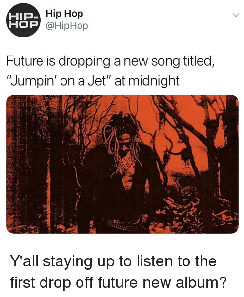 """Hiphop: Hip Hop  OP @HipHop  HIP  Future is dropping a new song titled,  """"Jumpin' on a Jet"""" at midnight Y'all staying up to listen to the first drop off future new album?"""