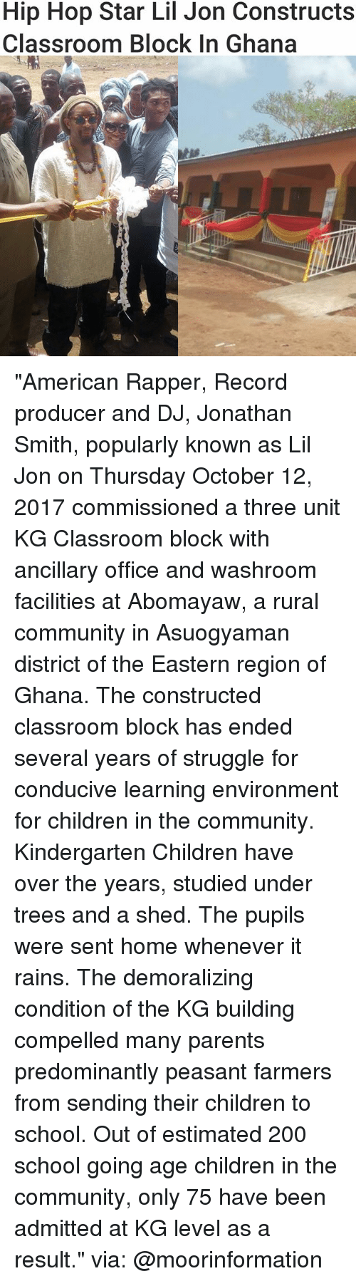 "Bailey Jay, Children, and Community: Hip Hop Star Lil Jon Constructs  Classroom BloCK In Ghana ""American Rapper, Record producer and DJ, Jonathan Smith, popularly known as Lil Jon on Thursday October 12, 2017 commissioned a three unit KG Classroom block with ancillary office and washroom facilities at Abomayaw, a rural community in Asuogyaman district of the Eastern region of Ghana. The constructed classroom block has ended several years of struggle for conducive learning environment for children in the community. Kindergarten Children have over the years, studied under trees and a shed. The pupils were sent home whenever it rains. The demoralizing condition of the KG building compelled many parents predominantly peasant farmers from sending their children to school. Out of estimated 200 school going age children in the community, only 75 have been admitted at KG level as a result."" via: @moorinformation"