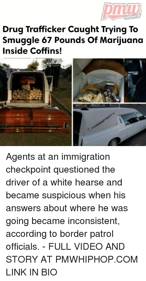 Suspicious: HIPHOP  Drug Trafficker Caught Trying To  smuggle 67 Pounds of Marijuana  Inside Coffins! Agents at an immigration checkpoint questioned the driver of a white hearse and became suspicious when his answers about where he was going became inconsistent, according to border patrol officials. - FULL VIDEO AND STORY AT PMWHIPHOP.COM LINK IN BIO
