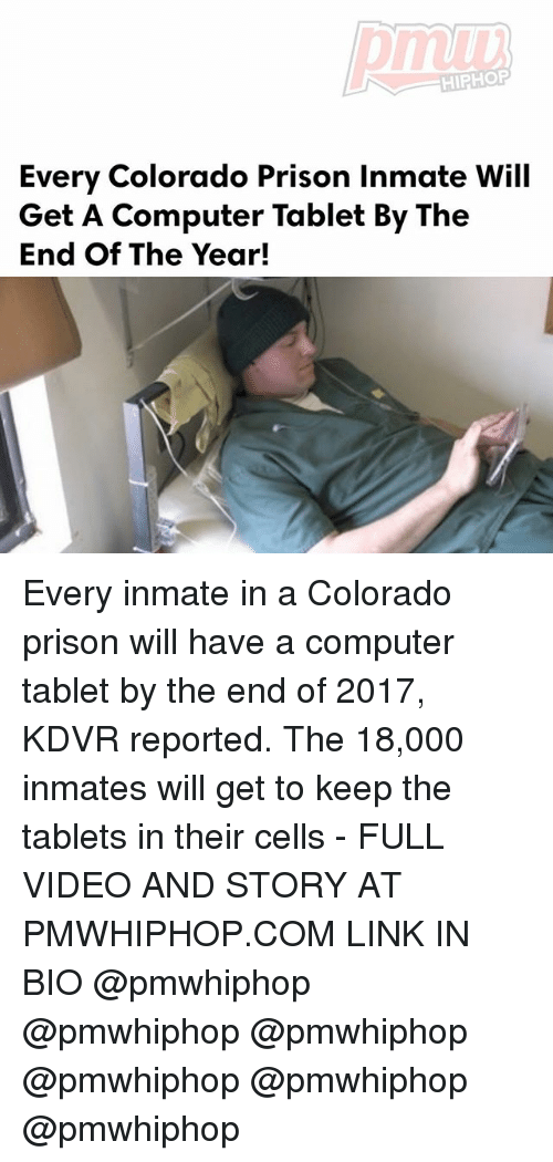Memes, Tablet, and Prison: HIPHOP  Every Colorado Prison inmate Will  Get A Computer Tablet By The  End of The Year! Every inmate in a Colorado prison will have a computer tablet by the end of 2017, KDVR reported. The 18,000 inmates will get to keep the tablets in their cells - FULL VIDEO AND STORY AT PMWHIPHOP.COM LINK IN BIO @pmwhiphop @pmwhiphop @pmwhiphop @pmwhiphop @pmwhiphop @pmwhiphop