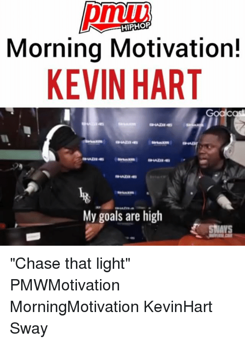 "Goals, Kevin Hart, and Memes: HIPHOP  Morning Motivation!  KEVIN HART  My goals are high ""Chase that light"" PMWMotivation MorningMotivation KevinHart Sway"