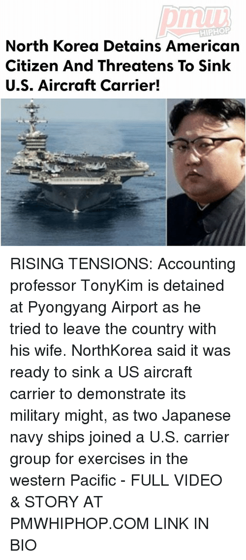 Memes, North Korea, and American: HIPHOP  North Korea Detains American  Citizen And Threatens To Sink  U.S. Aircraft Carrier! RISING TENSIONS: Accounting professor TonyKim is detained at Pyongyang Airport as he tried to leave the country with his wife. NorthKorea said it was ready to sink a US aircraft carrier to demonstrate its military might, as two Japanese navy ships joined a U.S. carrier group for exercises in the western Pacific - FULL VIDEO & STORY AT PMWHIPHOP.COM LINK IN BIO