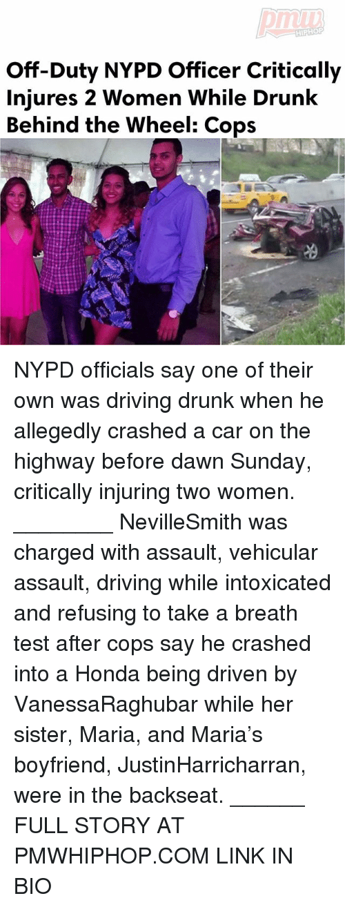 Honda: HIPHOP  Off-Duty NYPD Officer Critically  Injures 2 Women While Drunk  Behind the Wheel: Cops NYPD officials say one of their own was driving drunk when he allegedly crashed a car on the highway before dawn Sunday, critically injuring two women. ________ NevilleSmith was charged with assault, vehicular assault, driving while intoxicated and refusing to take a breath test after cops say he crashed into a Honda being driven by VanessaRaghubar while her sister, Maria, and Maria's boyfriend, JustinHarricharran, were in the backseat. ______ FULL STORY AT PMWHIPHOP.COM LINK IN BIO