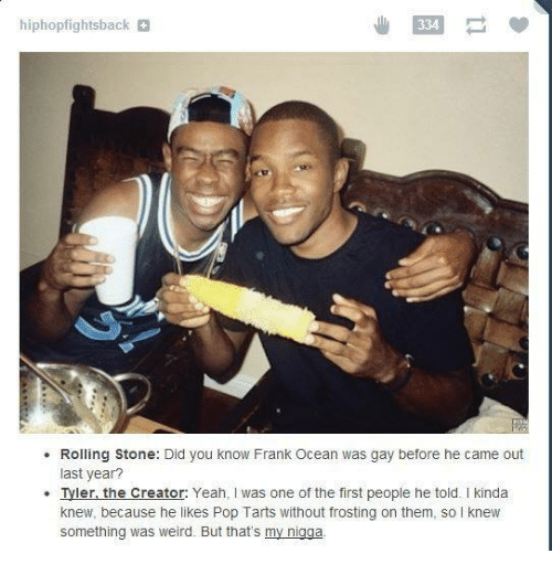 frosting: hiphopfightsback  334  Rolling Stone: Did you know Frank Ocean was gay before he came out  last year?  Tyler, the Creator: Yeah, I was one of the first people he told. I kinda  knew, because he likes Pop Tarts without frosting on them, so knew  something was weird. But that's my nigga.