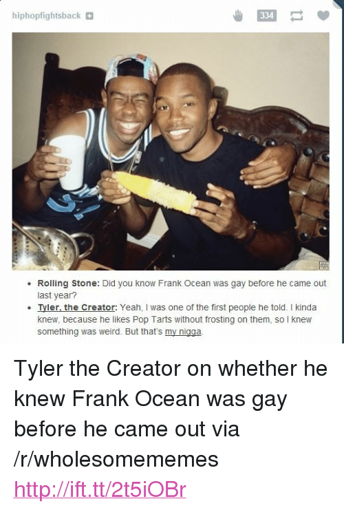"""frosting: hiphopfightsback  334  Rolling Stone: Did you know Frank Ocean was gay before he came out  last year  Iyler. the Creator: Yeah, I was one of the first people he told. I kinda  knew, because he likes Pop Tarts without frosting on them, so I knew  something was weird. But that's my nigga <p>Tyler the Creator on whether he knew Frank Ocean was gay before he came out via /r/wholesomememes <a href=""""http://ift.tt/2t5iOBr"""">http://ift.tt/2t5iOBr</a></p>"""