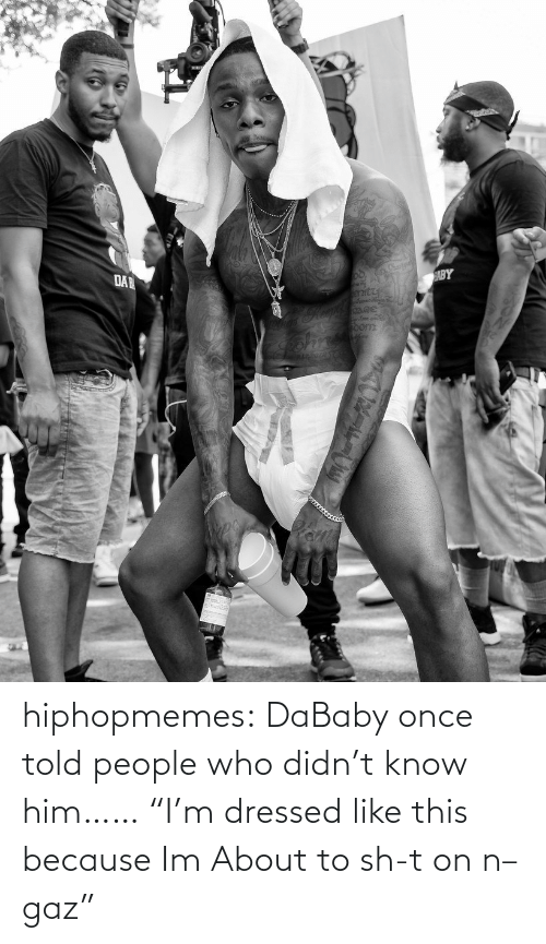 "Sh T: hiphopmemes:  DaBaby once told people who didn't know him…… ""I'm dressed like this because Im About to sh-t on n–gaz"""