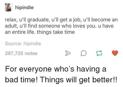 Bad, Life, and Time: hipindie  relax, u'll graduate, u'll get a job, u'll become an  adult, u'll find someone who loves you. u have  an entire life. things take time  Source: hipindie  287,725 notes <p>For everyone who's having a bad time! Things will get better!!</p>
