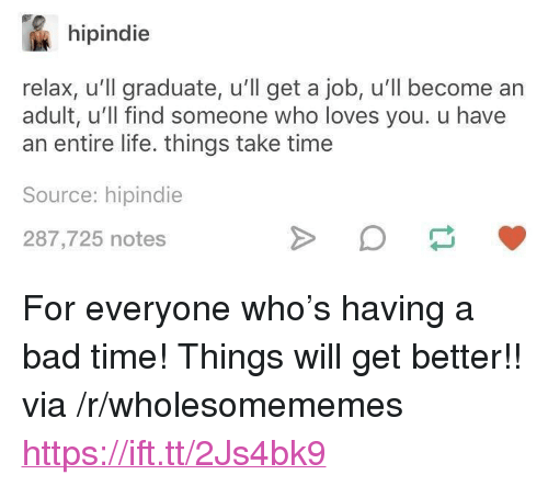 "Bad, Life, and Time: hipindie  relax, u'll graduate, u'll get a job, u'll become an  adult, u'll find someone who loves you. u have  an entire life. things take time  Source: hipindie  287,725 notes <p>For everyone who's having a bad time! Things will get better!! via /r/wholesomememes <a href=""https://ift.tt/2Js4bk9"">https://ift.tt/2Js4bk9</a></p>"
