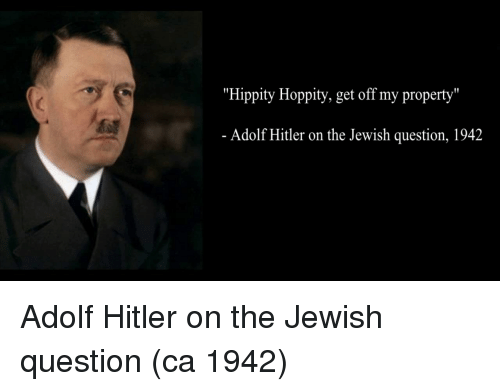 "Adolf Hitler: ""Hippity Hoppity, get off my property""  Adolf Hitler on the Jewish question, 1942 Adolf Hitler on the Jewish question (ca 1942)"
