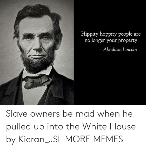 Abraham: Hippity hoppity people are  no longer your property  Abraham Lincoln Slave owners be mad when he pulled up into the White House by Kieran_JSL MORE MEMES