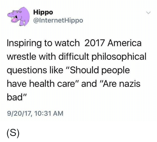 """America, Bad, and Watch: Hippo  @InternetHippo  Inspiring to watch 2017 America  wrestle with difficult philosophical  questions like """"Should people  have health care"""" and """"Are nazis  bad""""  9/20/17, 10:31 ANM (S)"""