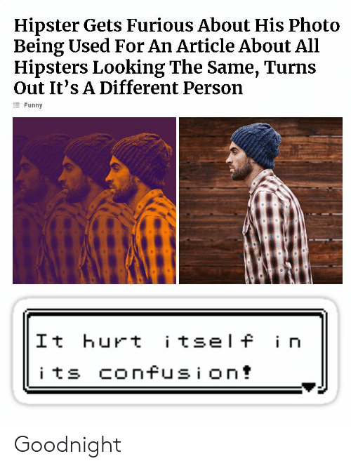Hipster: Hipster Gets Furious About His Photo  Being Used For An Article About All  Hipsters Looking The Same, Turns  Out It's A Different Person  Funny  It hurt tsel f i n Goodnight