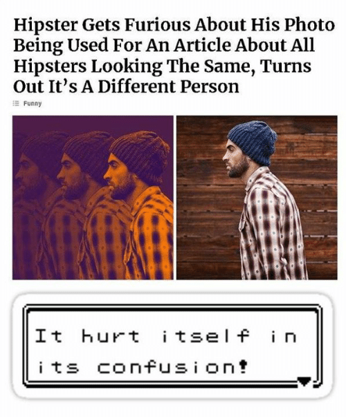 Hipster: Hipster Gets Furious About His Photo  Being Used For An Article About All  Hipsters Looking The Same, Turns  Out It's A Different Person  Funny  It hurt itsel f in  i ts confusi ont