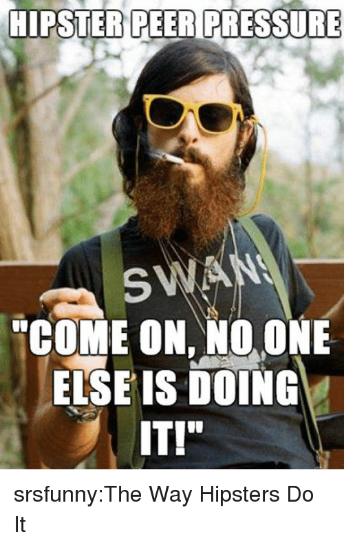 "hipsters: HIPSTER PEER PRESSURE  SWA  ""COME ON, NO. ONE  ELSE IS DOING  IT!"" srsfunny:The Way Hipsters Do It"