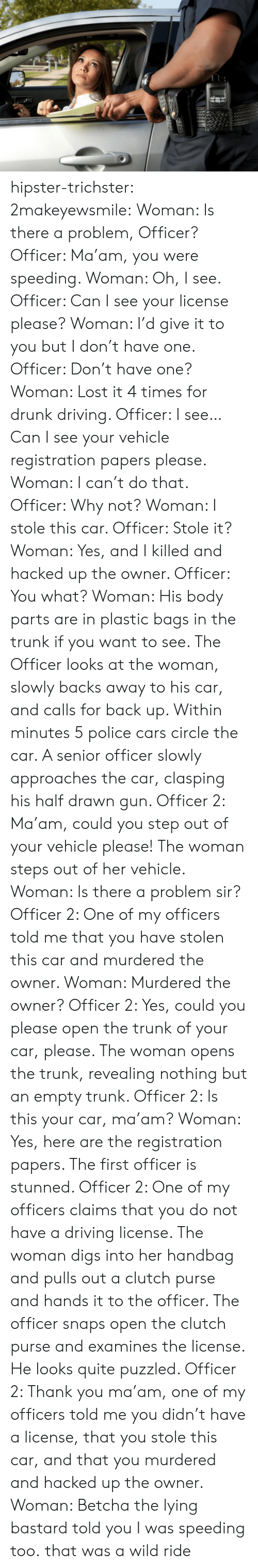 Wild Ride: hipster-trichster:  2makeyewsmile:  Woman: Is there a problem, Officer? Officer: Ma'am, you were speeding. Woman: Oh, I see. Officer: Can I see your license please? Woman: I'd give it to you but I don't have one.  Officer: Don't have one? Woman: Lost it 4 times for drunk driving. Officer: I see…Can I see your vehicle registration papers please. Woman: I can't do that. Officer: Why not? Woman: I stole this car. Officer: Stole it? Woman: Yes, and I killed and hacked up the owner. Officer: You what? Woman: His body parts are in plastic bags in the trunk if you want to see. The Officer looks at the woman, slowly backs away to his car, and calls for back up. Within minutes 5 police cars circle the car. A senior officer slowly approaches the car, clasping his half drawn gun. Officer 2: Ma'am, could you step out of your vehicle please! The woman steps out of her vehicle. Woman: Is there a problem sir? Officer 2: One of my officers told me that you have stolen this car and murdered the owner. Woman: Murdered the owner? Officer 2: Yes, could you please open the trunk of your car, please. The woman opens the trunk, revealing nothing but an empty trunk. Officer 2: Is this your car, ma'am? Woman: Yes, here are the registration papers. The first officer is stunned. Officer 2: One of my officers claims that you do not have a driving license. The woman digs into her handbag and pulls out a clutch purse and hands it to the officer. The officer snaps open the clutch purse and examines the license. He looks quite puzzled. Officer 2: Thank you ma'am, one of my officers told me you didn't have a license, that you stole this car, and that you murdered and hacked up the owner. Woman: Betcha the lying bastard told you I was speeding too.  that was a wild ride