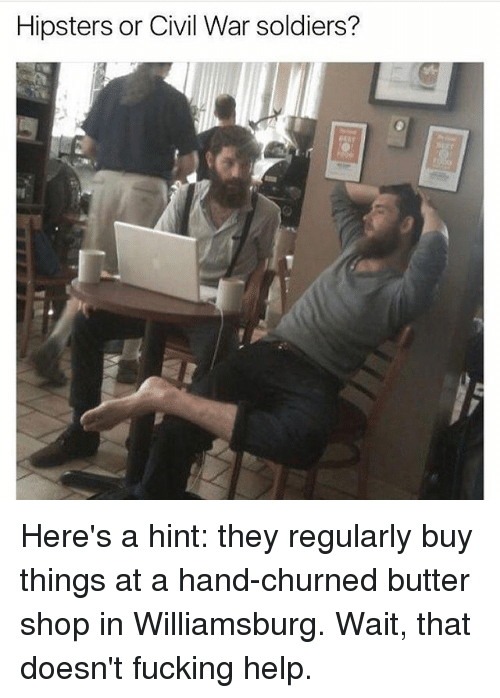 Fucking, Memes, and Soldiers: Hipsters or Civil War soldiers? Here's a hint: they regularly buy things at a hand-churned butter shop in Williamsburg. Wait, that doesn't fucking help.