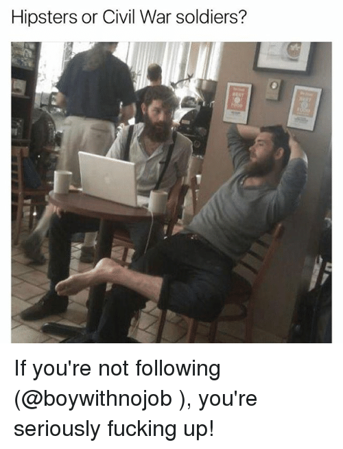 Fucking, Funny, and Meme: Hipsters or Civil War soldiers? If you're not following (@boywithnojob ), you're seriously fucking up!