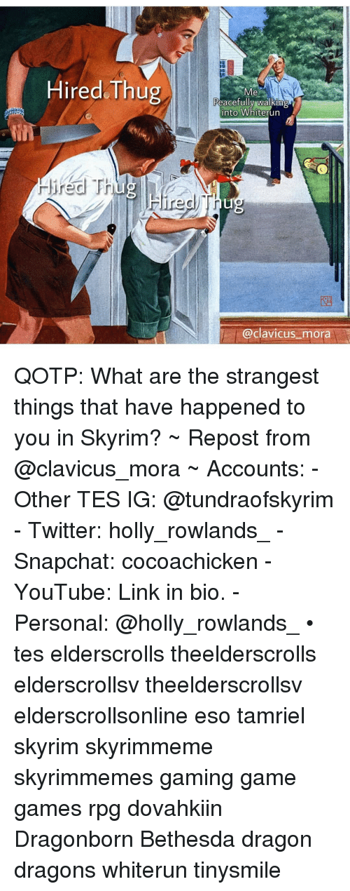 Skyrim, Snapchat, and Thug: Hired Thug  Peacefully walking  into Whiterun  Hired Fhug  @clavicus mora QOTP: What are the strangest things that have happened to you in Skyrim? ~ Repost from @clavicus_mora ~ Accounts: - Other TES IG: @tundraofskyrim - Twitter: holly_rowlands_ - Snapchat: cocoachicken - YouTube: Link in bio. - Personal: @holly_rowlands_ • tes elderscrolls theelderscrolls elderscrollsv theelderscrollsv elderscrollsonline eso tamriel skyrim skyrimmeme skyrimmemes gaming game games rpg dovahkiin Dragonborn Bethesda dragon dragons whiterun tinysmile