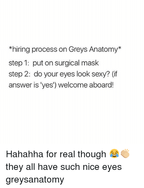 Memes, Sexy, and Grey's Anatomy: *hiring process on Greys Anatomy*  step 1: put on surgical mask  step 2: do your eyes look sexy? (if  answer is 'yes') welcome aboard! Hahahha for real though 😂👏🏼 they all have such nice eyes greysanatomy