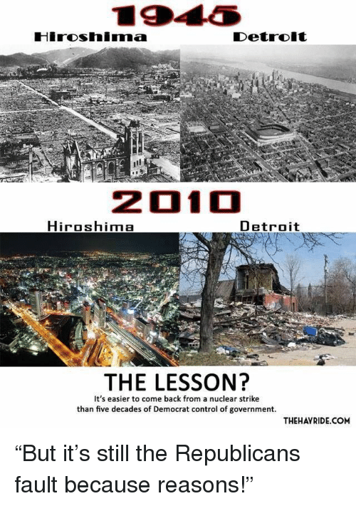Because Reasons: Hiroshimma  201  Hiroshima  Detroit  THE LESSON?  It's easier to come back from a nuclear strike  than five decades of Democrat control of government.  THEHAYRIDE.COM <p>&ldquo;But it&rsquo;s still the Republicans fault because reasons!&rdquo;</p>