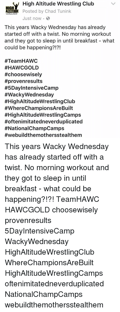 wacky wednesday: HIRY High Altitude Wrestling Club  ATITUDE Posted by Chad Tunink  Just now.  This years Wacky Wednesday has already  started off with a twist. No morning workout  and they got to sleep in until breakfast what  could be happening?!?!  #Team HAWC  #HAWCGOLD  ttchoosewisely  #provenresults  #5DaylntensiveCamp  #Wacky Wednesday  #HighAltitudeWrestlingClub  #WhereChampionsAreBuilt  #HighAltitudeWrestlingCamps  Hoftenimitatedneverduplicated  #NationalChamp Camps  #webuild themothersstealthem This years Wacky Wednesday has already started off with a twist. No morning workout and they got to sleep in until breakfast - what could be happening?!?! TeamHAWC HAWCGOLD choosewisely provenresults 5DayIntensiveCamp WackyWednesday HighAltitudeWrestlingClub WhereChampionsAreBuilt HighAltitudeWrestlingCamps oftenimitatedneverduplicated NationalChampCamps webuildthemothersstealthem