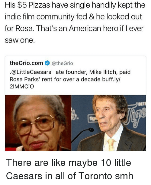 Community, Little Caesars, and Memes: His $5 Pizzas have single handily kept the  indie film community fed & he looked out  for Rosa. That's an American hero if I ever  SaW one.  theGrio com  CatheGrio  @Little Caesars' late founder, Mike Ilitch, paid  Rosa Parks' rent for over a decade buff.ly/  21MMCio There are like maybe 10 little Caesars in all of Toronto smh