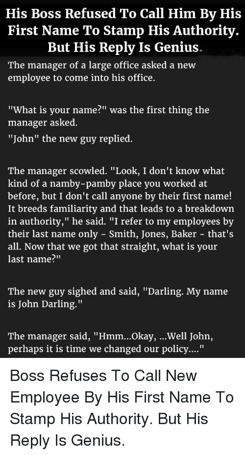 """what is your name: His Boss Refused To Call Him By His  First Name To Stamp His Authority.  But His Reply Is Genius  The manager of a large office asked a new  employee to come into his office.  """"What is your name?"""" was the first thing the  manager asked  """"John"""" the new guy replied.  The manager scowled,"""" Look, I don't know what  kind of a namby-pamby place you worked at  before, but I don't call anyone by their first name!  It breeds familiarity and that leads to a breakdown  in authority,"""" he said. """"I refer to my employees by  their last name only - Smith, Jones, Baker that's  all. Now that we got that straight, what is your  last name?""""""""  The new guy sighed and said, """"Darling. My name  is John Darling.""""  The manager said, """"Hmm...Okay, ...Well John,  perhaps it is time we changed our policy...."""" <p>Boss Refuses To Call New Employee By His First Name To Stamp His Authority. But His Reply Is Genius.</p>"""
