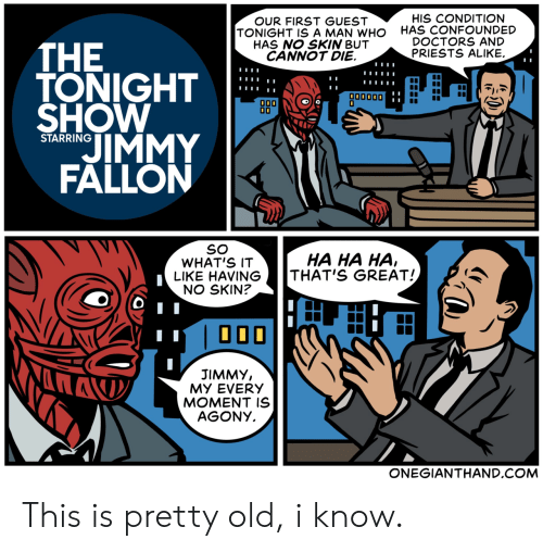 tonight show: HIS CONDITION  HAS CONFOUNDED  DOCTORS AND  PRIESTS ALIKE.  OUR FIRST GUEST  TONIGHT IS A MAN WHO  HAS NO SKIN BUT  CANNOT DIE.  THE  TONIGHT  SHOW  IMMY  FALLON  παναος  000  00  STARRING  SO  WHAT'S IT  LIKE HAVING  NO SKIN?  HA HA HA,  THAT'S GREAT!  000  JIMMY,  MY EVERY  MOMENT IS  AGONY  ONEGIANTHAND.COM This is pretty old, i know.