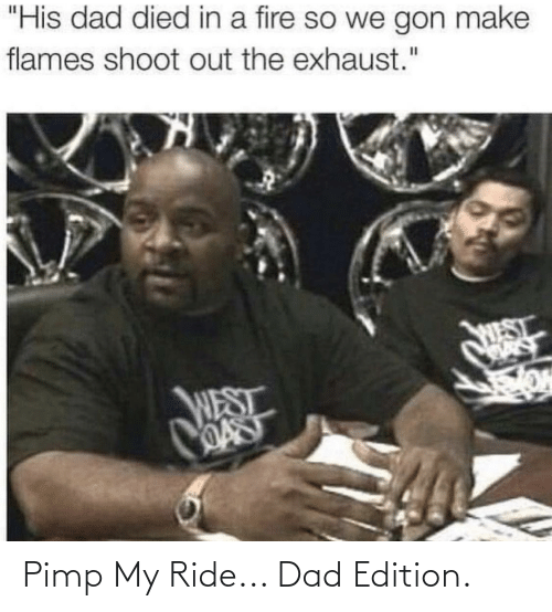 """Pimp My: """"His dad died in a fire so we gon make  flames shoot out the exhaust.""""  WEST  WEST  OAST Pimp My Ride... Dad Edition."""