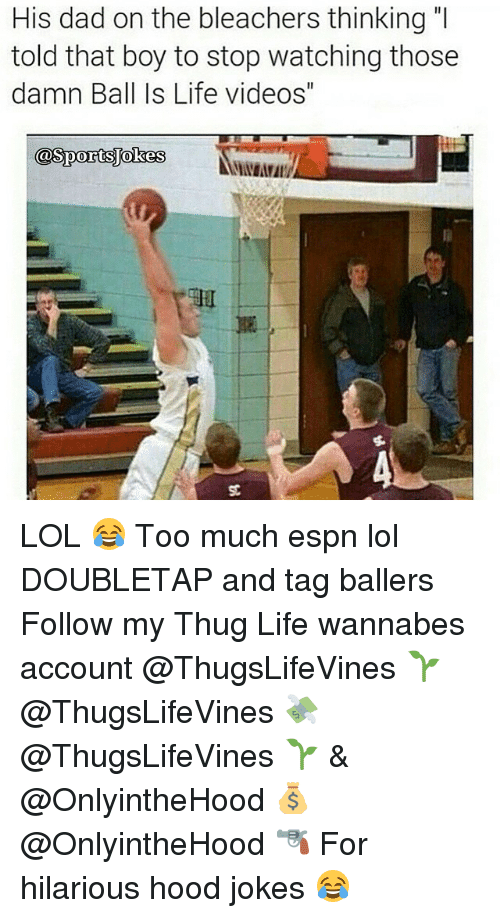 """Hood Jokes: His dad on the bleachers thinking  told that boy to stop watching those  damn Ball Is Life videos""""  CoSportsokes LOL 😂 Too much espn lol DOUBLETAP and tag ballers Follow my Thug Life wannabes account @ThugsLifeVines 🌱 @ThugsLifeVines 💸 @ThugsLifeVines 🌱 & @OnlyintheHood 💰 @OnlyintheHood 🔫 For hilarious hood jokes 😂"""