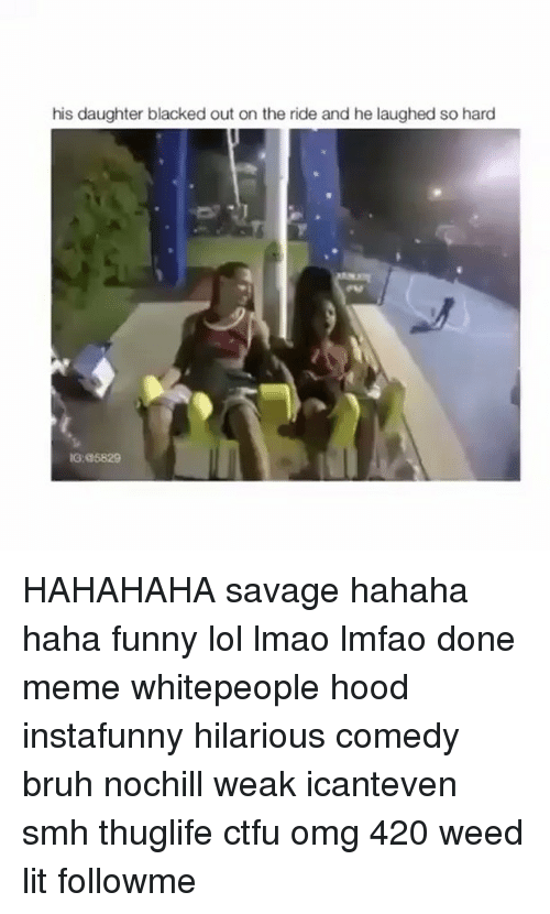 Done Meme: his daughter blacked out on the ride and he laughed so hard  IG: 5829 HAHAHAHA savage hahaha haha funny lol lmao lmfao done meme whitepeople hood instafunny hilarious comedy bruh nochill weak icanteven smh thuglife ctfu omg 420 weed lit followme