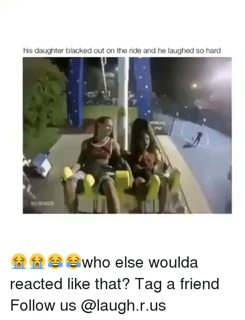 Memes, Blacked, and 🤖: his daughter blacked out on the ride and he laughed so hard  IG:a5829 😭😭😂😂who else woulda reacted like that? Tag a friend Follow us @laugh.r.us
