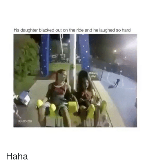 Blacked, Haha, and Daughter: his daughter blacked out on the ride and he laughed so hard  IG: @5829 Haha
