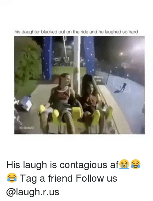 Af, Memes, and Contagious: his daughter blacked out on the ride and he laughed so hard  IG:a6829 His laugh is contagious af😭😂😂 Tag a friend Follow us @laugh.r.us