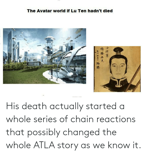 reactions: His death actually started a whole series of chain reactions that possibly changed the whole ATLA story as we know it.