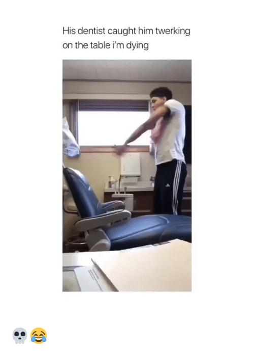Twerking, Girl Memes, and Table: His dentist caught him twerking  on the table i'm dying 💀😂