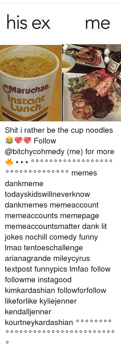Today's Kids Will Never Know: his ex  me  (SMarucham  Instant  UUnch Shit i rather be the cup noodles😂💖💖 Follow @bitchycohmedy (me) for more 🔥 • • • °°°°°°°°°°°°°°°°°°°°°°°°°°°°°°°° memes dankmeme todayskidswillneverknow dankmemes memeaccount memeaccounts memepage memeaccountsmatter dank lit jokes nochill comedy funny lmao tentoeschallenge arianagrande mileycyrus textpost funnypics lmfao follow followme instagood kimkardashian followforfollow likeforlike kyliejenner kendalljenner kourtneykardashian °°°°°°°°°°°°°°°°°°°°°°°°°°°°°°°°°