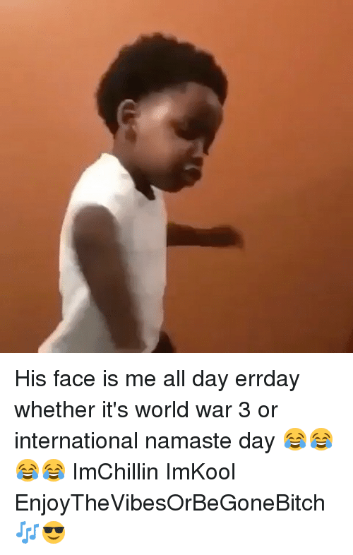 his face is me all day errday whether its world 14416132 🔥 25 best memes about all day errday all day errday memes