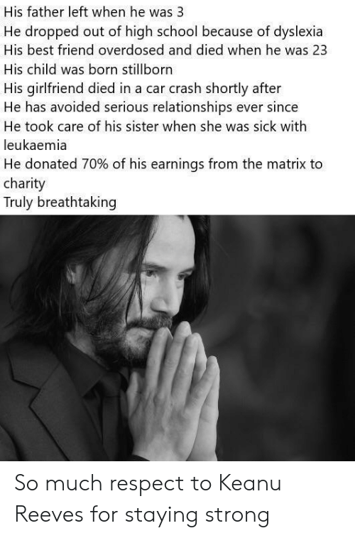 The Matrix: His father left when he was 3  He dropped out of high school because of dyslexia  His best friend overdosed and died when he was 23  His child was born stillborn  His girlfriend died in a car crash shortly after  He has avoided serious relationships ever since  He took care of his sister when she was sick with  leukaemia  He donated 70% of his earnings from the matrix to  charity  Truly breathtaking So much respect to Keanu Reeves for staying strong