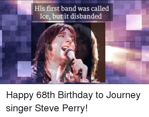 Perrie: His first band was called  Ice, but it disbanded Happy 68th Birthday to Journey singer Steve Perry!