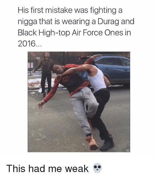 Durag, Air Force, and Black: His first mistake was fighting a  nigga that is wearing a Durag and  Black High-top Air Force Ones in  2016. This had me weak 💀