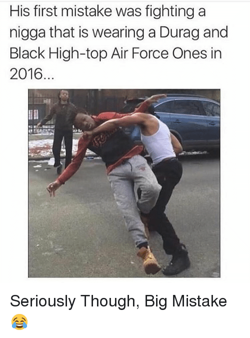 Durag, Air Force, and Black: His first mistake was fighting a  nigga that is wearing a Durag and  Black High-top Air Force Ones in  2016 Seriously Though, Big Mistake 😂